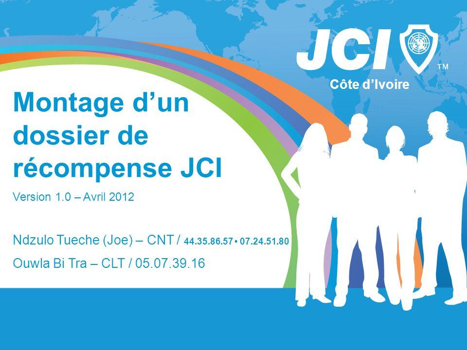 Montage dun dossier de récompense JCI Version 1.0 – Avril 2012 Côte dIvoire Ndzulo Tueche (Joe) – CNT / 44.35.86.57 07.24.51.80 Ouwla Bi Tra – CLT / 0