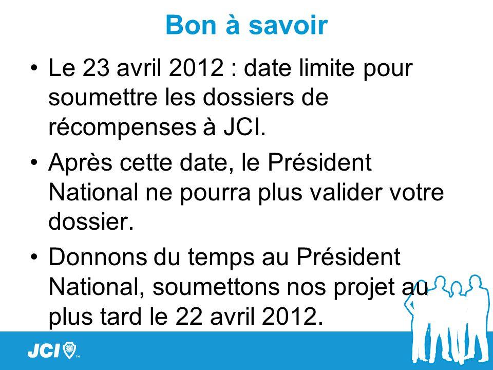 Bon à savoir Le 23 avril 2012 : date limite pour soumettre les dossiers de récompenses à JCI. Après cette date, le Président National ne pourra plus v