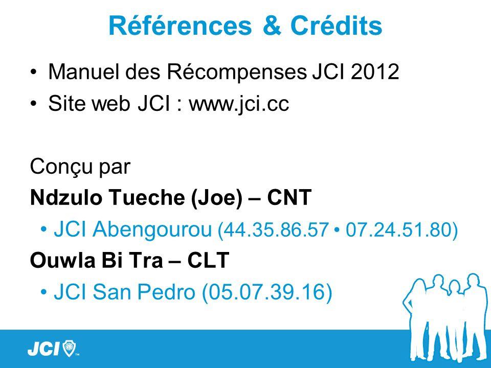 Références & Crédits Manuel des Récompenses JCI 2012 Site web JCI : www.jci.cc Conçu par Ndzulo Tueche (Joe) – CNT JCI Abengourou (44.35.86.57 07.24.5