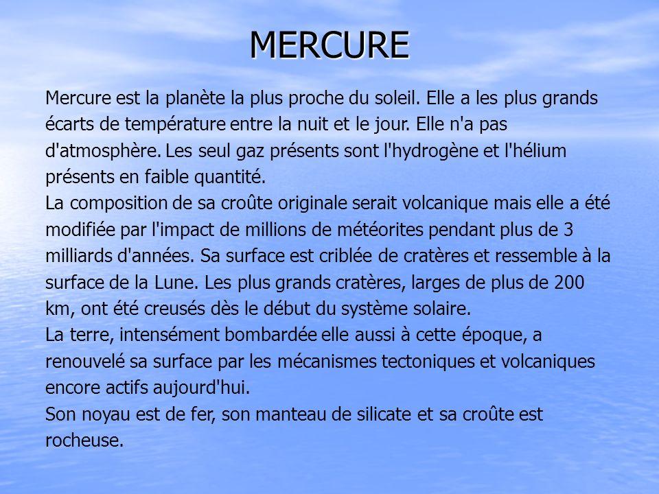 Mercure est la planète la plus proche du soleil. Elle a les plus grands écarts de température entre la nuit et le jour. Elle n'a pas d'atmosphère. Les