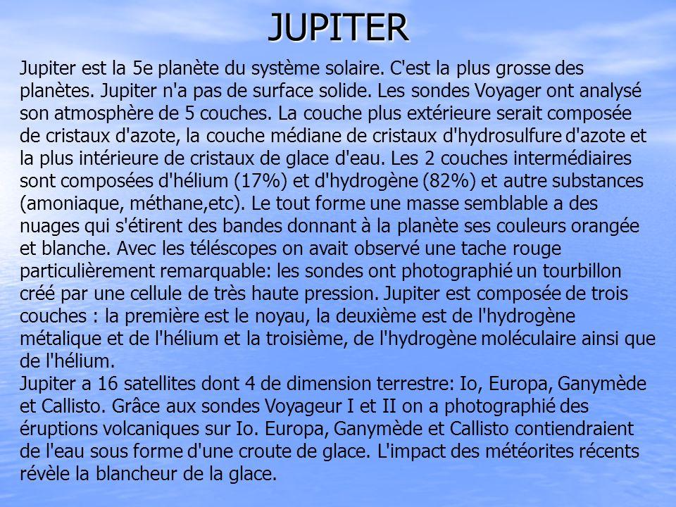 JUPITER Jupiter est la 5e planète du système solaire. C'est la plus grosse des planètes. Jupiter n'a pas de surface solide. Les sondes Voyager ont ana
