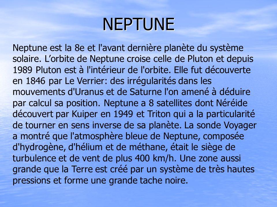 NEPTUNE Neptune est la 8e et l'avant dernière planète du système solaire. Lorbite de Neptune croise celle de Pluton et depuis 1989 Pluton est à l'inté