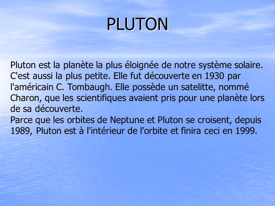 PLUTON Pluton est la planète la plus éloignée de notre système solaire. C'est aussi la plus petite. Elle fut découverte en 1930 par l'américain C. Tom