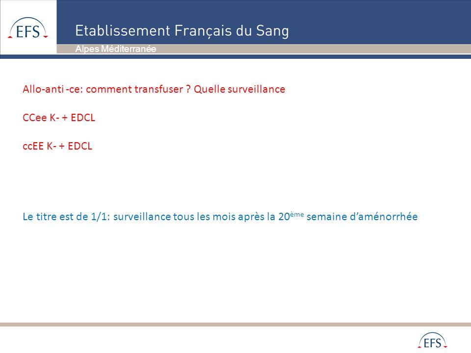 Alpes Méditerranée Allo-anti -ce: comment transfuser ? Quelle surveillance CCee K- + EDCL ccEE K- + EDCL Le titre est de 1/1: surveillance tous les mo