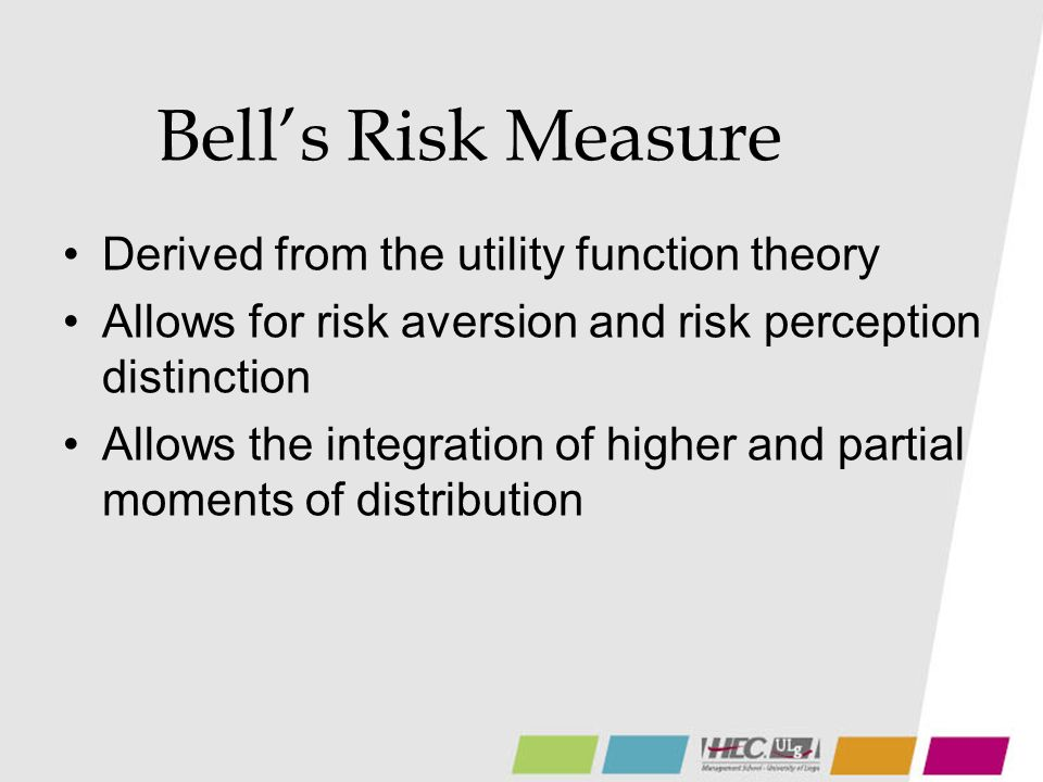 Bells Risk Measure Derived from the utility function theory Allows for risk aversion and risk perception distinction Allows the integration of higher and partial moments of distribution
