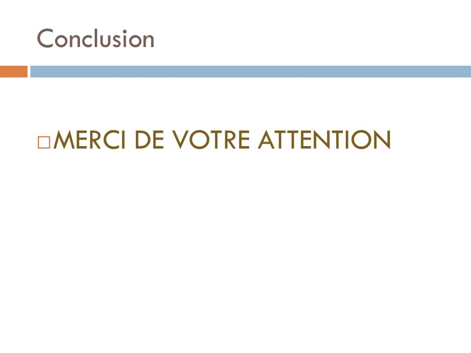 Conclusion MERCI DE VOTRE ATTENTION