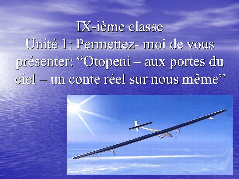 IX-ième classe Unité 1: Permettez- moi de vous présenter: Otopeni – aux portes du ciel – un conte réel sur nous même