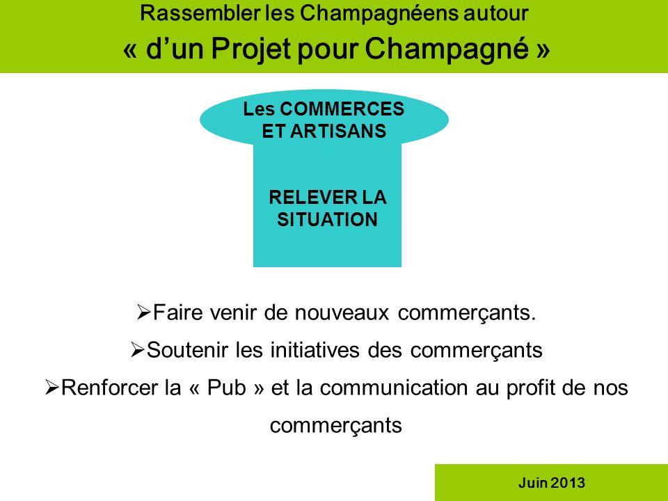 Rassembler les Champagnéens autour « dun Projet pour Champagné » Les COMMERCES ET ARTISANS RELEVER LA SITUATION Juin 2013 Faire venir de nouveaux comm