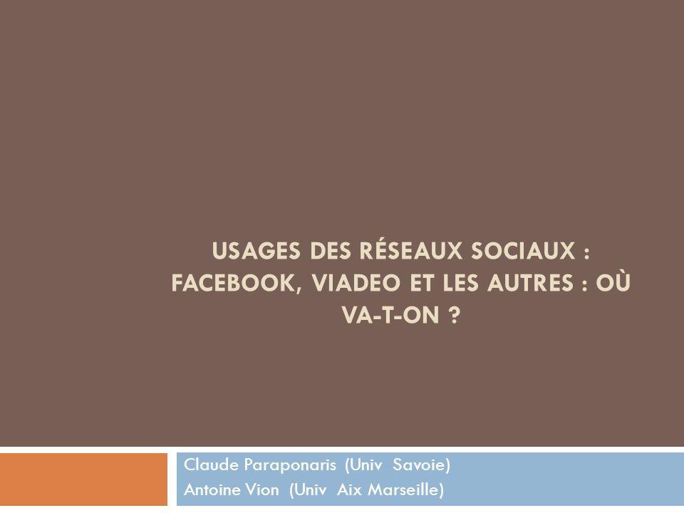 USAGES DES RÉSEAUX SOCIAUX : FACEBOOK, VIADEO ET LES AUTRES : OÙ VA-T-ON ? Claude Paraponaris (Univ Savoie) Antoine Vion (Univ Aix Marseille)