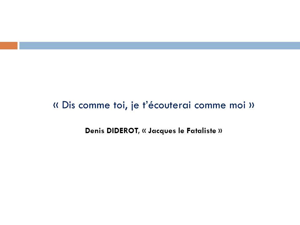 « Dis comme toi, je técouterai comme moi » Denis DIDEROT, « Jacques le Fataliste »