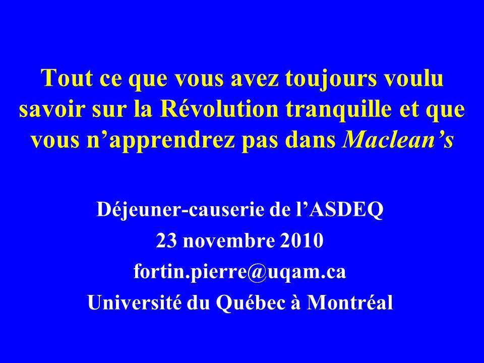 Tout ce que vous avez toujours voulu savoir sur la Révolution tranquille et que vous napprendrez pas dans Macleans Déjeuner-causerie de lASDEQ 23 novembre 2010 fortin.pierre@uqam.ca Université du Québec à Montréal