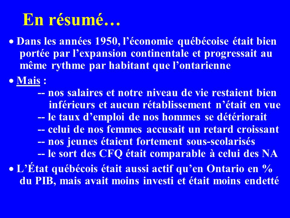 En résumé… Dans les années 1950, léconomie québécoise était bien portée par lexpansion continentale et progressait au même rythme par habitant que lontarienne Mais : -- nos salaires et notre niveau de vie restaient bien inférieurs et aucun rétablissement nétait en vue -- le taux demploi de nos hommes se détériorait -- celui de nos femmes accusait un retard croissant -- nos jeunes étaient fortement sous-scolarisés -- le sort des CFQ était comparable à celui des NA LÉtat québécois était aussi actif quen Ontario en % du PIB, mais avait moins investi et était moins endetté