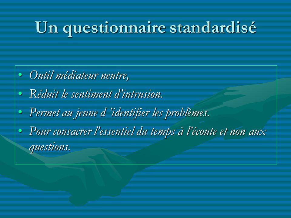 Un questionnaire standardisé Outil médiateur neutre,Outil médiateur neutre, Réduit le sentiment dintrusion.Réduit le sentiment dintrusion. Permet au j