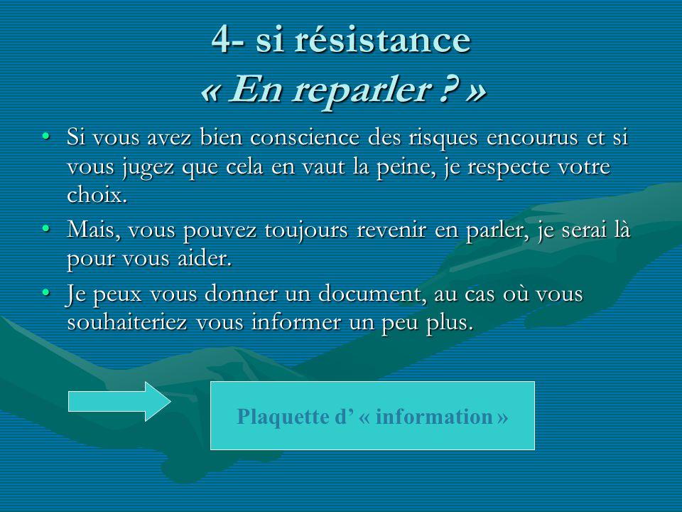 4- si résistance « En reparler ? » Si vous avez bien conscience des risques encourus et si vous jugez que cela en vaut la peine, je respecte votre cho