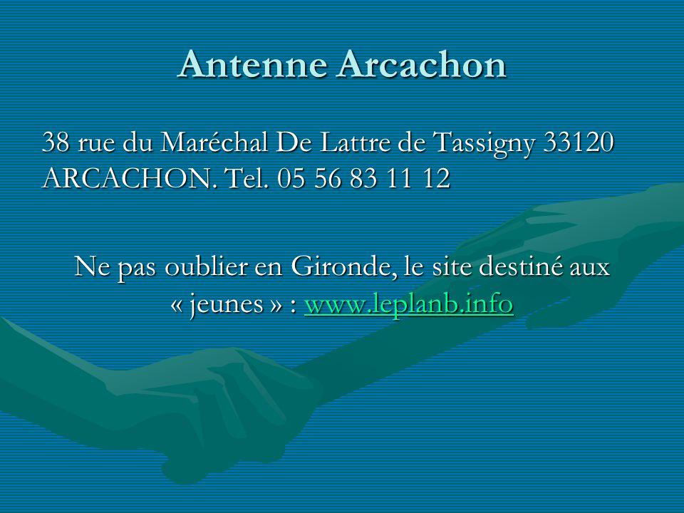Antenne Arcachon 38 rue du Maréchal De Lattre de Tassigny 33120 ARCACHON. Tel. 05 56 83 11 12 Ne pas oublier en Gironde, le site destiné aux « jeunes