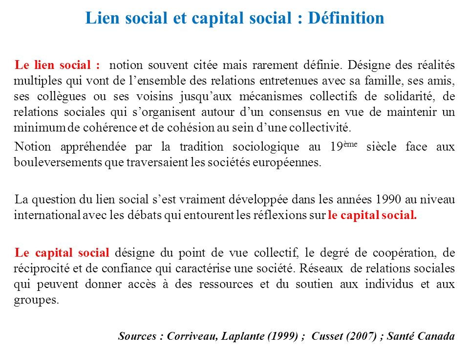 Lien social et capital social : Définition Le lien social : notion souvent citée mais rarement définie. Désigne des réalités multiples qui vont de len