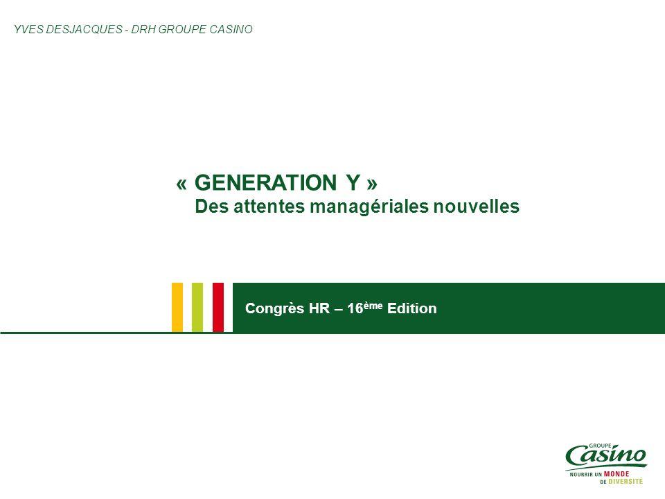 Congrès HR – 16 ème Edition « GENERATION Y » Des attentes managériales nouvelles YVES DESJACQUES - DRH GROUPE CASINO