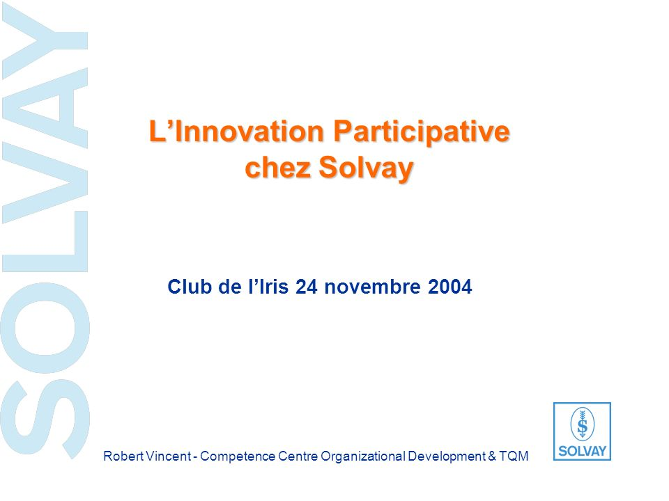 SOLVAY Club de lIris – 24 novembre 2004 12 New Business Customer-Focused Projects Transposable Innovations Management Improvement Performance Improvement Sustainable Development and Corporate Social Responsibility New products, New services, New markets, New applications and New companies Projects implemented thanks to a special collaboration with customers management practise improvement to be acting as a leader, a target setter, a coach Improvement in Performances of products, services and processes Innovation in the balance among economic, social and environmental responsibilities All projects likely to be extended to other entities within the Group Group Innovation Trophy 2003 The six categories