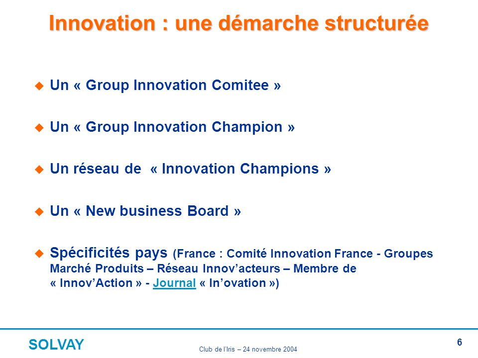 SOLVAY Club de lIris – 24 novembre 2004 6 Innovation : une démarche structurée Un « Group Innovation Comitee » Un « Group Innovation Champion » Un réseau de « Innovation Champions » Un « New business Board » Spécificités pays (France : Comité Innovation France - Groupes Marché Produits – Réseau Innovacteurs – Membre de « InnovAction » - Journal « Inovation »)Journal