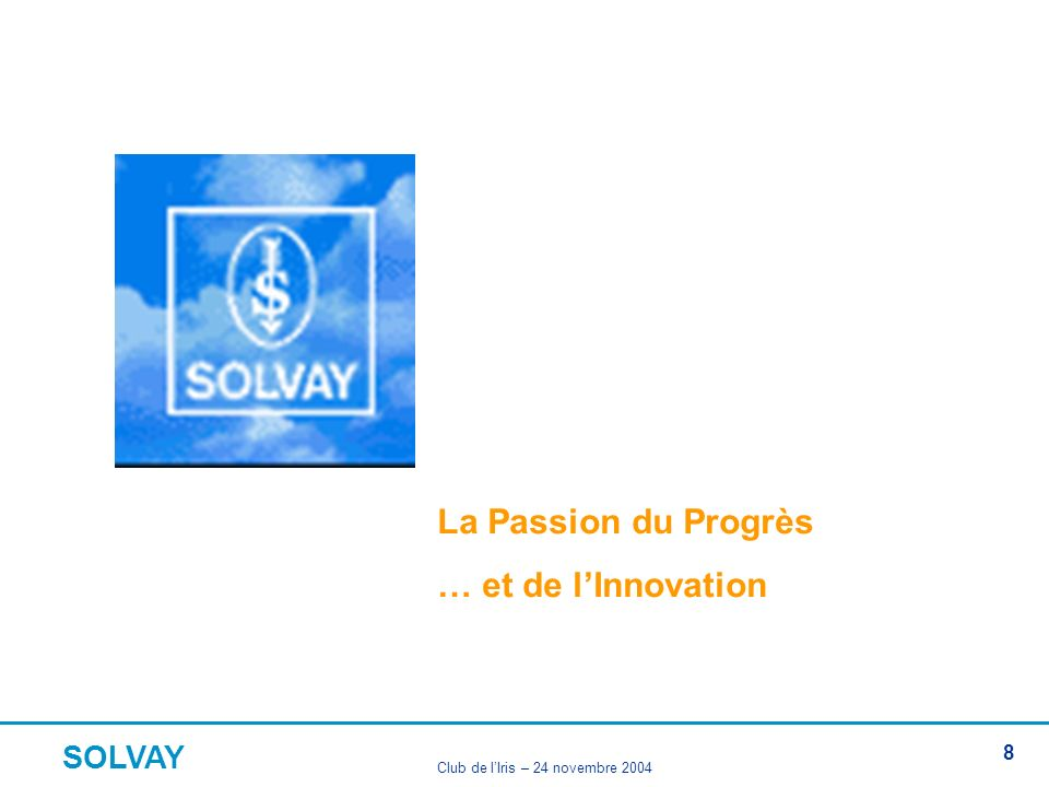 SOLVAY Club de lIris – 24 novembre 2004 8 La Passion du Progrès … et de lInnovation