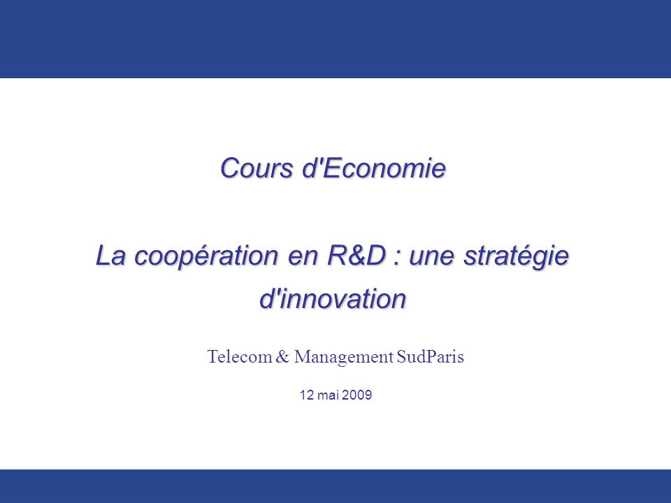 Cours d'Economie - La coopération en R&D : une stratégie dinnovation – 12/05/2009 1 Cours d'Economie La coopération en R&D : une stratégie d'innovatio