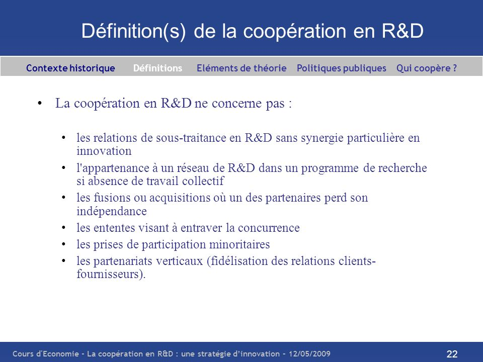 Cours d'Economie - La coopération en R&D : une stratégie dinnovation – 12/05/2009 22 Définition(s) de la coopération en R&D La coopération en R&D ne c
