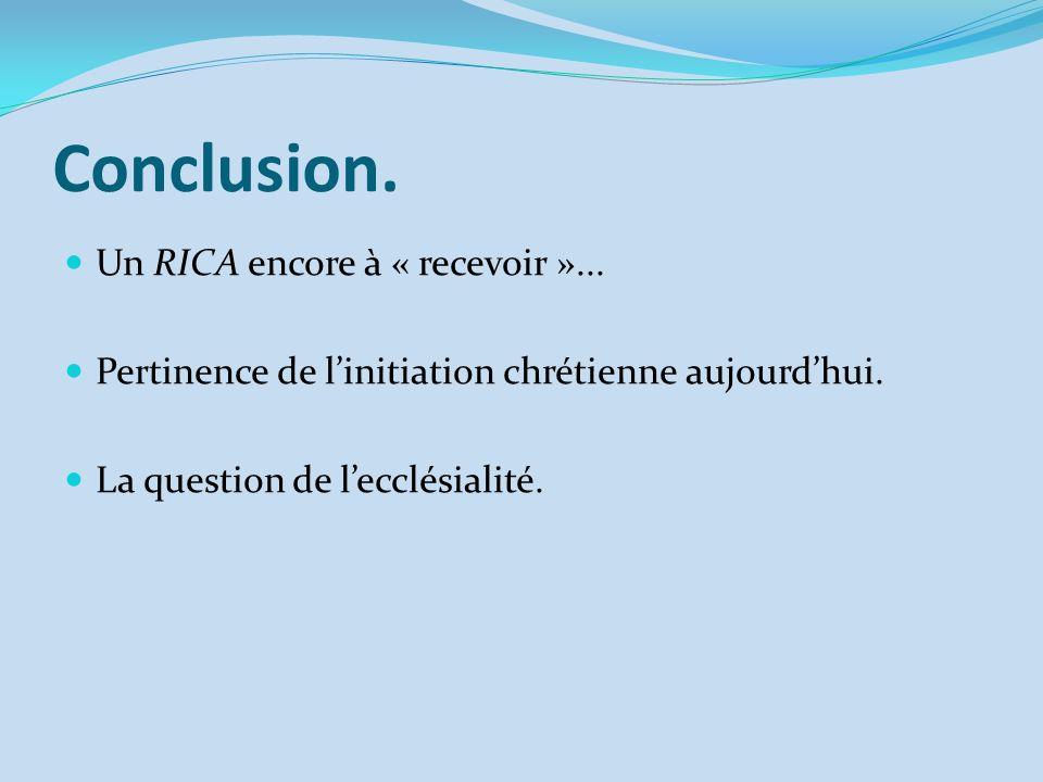 Conclusion. Un RICA encore à « recevoir »... Pertinence de linitiation chrétienne aujourdhui. La question de lecclésialité.