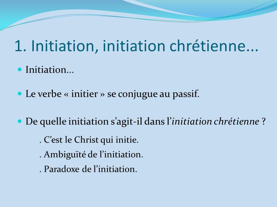 1. Initiation, initiation chrétienne... Initiation... Le verbe « initier » se conjugue au passif. De quelle initiation sagit-il dans linitiation chrét