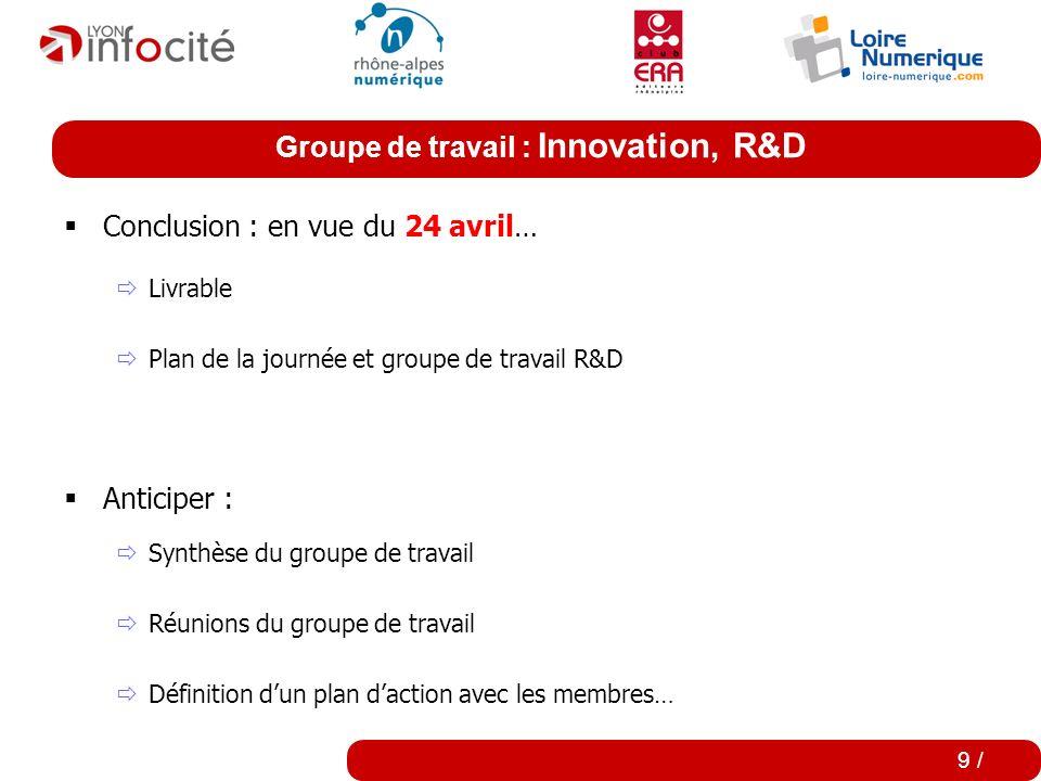 Groupe de travail : Innovation, R&D 9 / Conclusion : en vue du 24 avril… Livrable Plan de la journée et groupe de travail R&D Anticiper : Synthèse du groupe de travail Réunions du groupe de travail Définition dun plan daction avec les membres…
