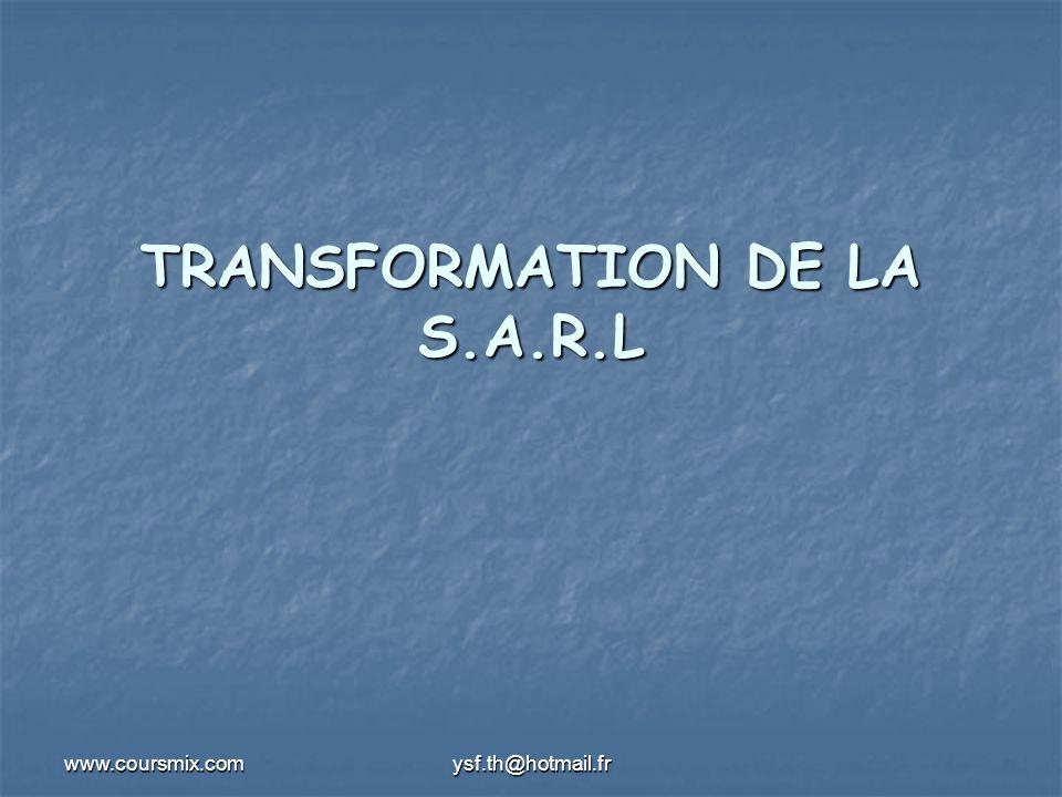 www.coursmix.comysf.th@hotmail.fr TRANSFORMATION DE LA S.A.R.L Les conditions de la transformation: Les conditions de la transformation: conditions tenant à la société choisie conditions tenant à la société choisie la S.A.R.L doit respecter les conditions requise pour la validité de forme choisie : la S.A.R.L doit respecter les conditions requise pour la validité de forme choisie : selle sagit dune transformation dune SARL en S.A un capital minimum de 300 000 dh est exigé, ainsi que le nombre des associés doit être conforme à la loi.