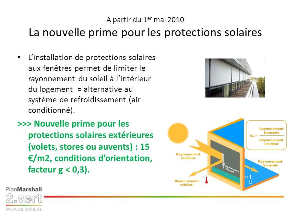 A partir du 1 er mai 2010 La nouvelle prime pour les protections solaires Linstallation de protections solaires aux fenêtres permet de limiter le rayonnement du soleil à lintérieur du logement = alternative au système de refroidissement (air conditionné).