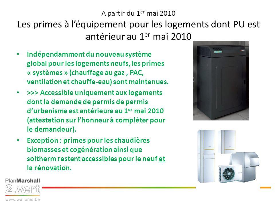 A partir du 1 er mai 2010 Les primes à léquipement pour les logements dont PU est antérieur au 1 er mai 2010 Indépendamment du nouveau système global pour les logements neufs, les primes « systèmes » (chauffage au gaz, PAC, ventilation et chauffe-eau) sont maintenues.