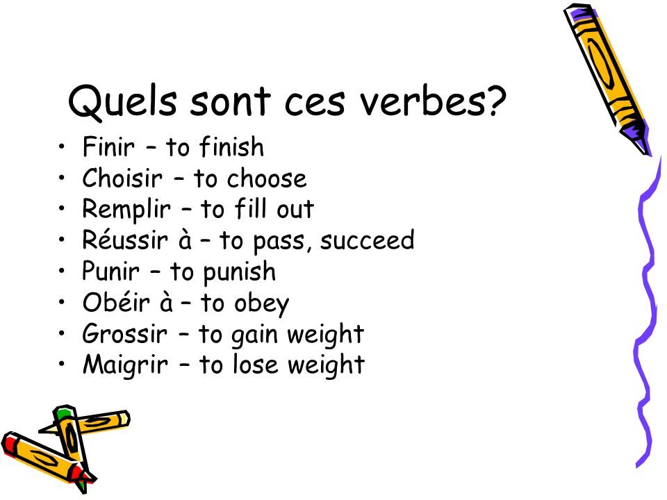 Quels sont ces verbes? Finir – to finish Choisir – to choose Remplir – to fill out Réussir à – to pass, succeed Punir – to punish Obéir à – to obey Gr