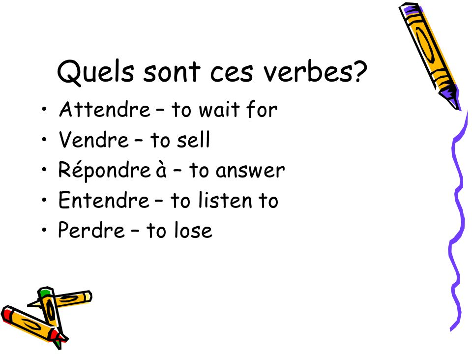 Quels sont ces verbes? Attendre – to wait for Vendre – to sell Répondre à – to answer Entendre – to listen to Perdre – to lose