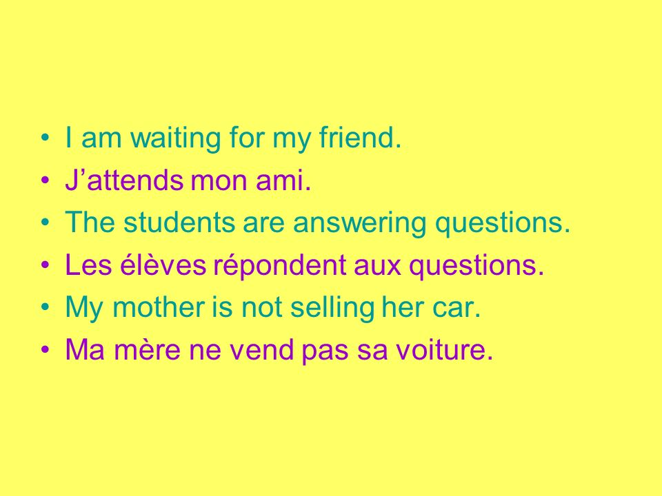 I am waiting for my friend. Jattends mon ami. The students are answering questions. Les élèves répondent aux questions. My mother is not selling her c