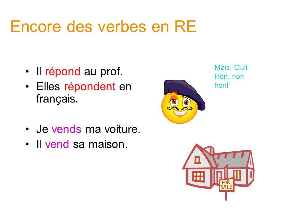 Encore des verbes en RE Il répond au prof. Elles répondent en français. Je vends ma voiture. Il vend sa maison. Mais, Oui! Hon, hon hon!