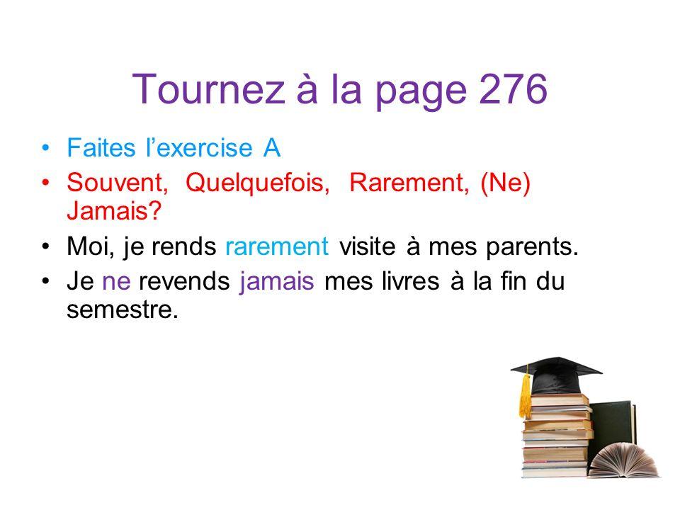 Tournez à la page 276 Faites lexercise A Souvent, Quelquefois, Rarement, (Ne) Jamais? Moi, je rends rarement visite à mes parents. Je ne revends jamai