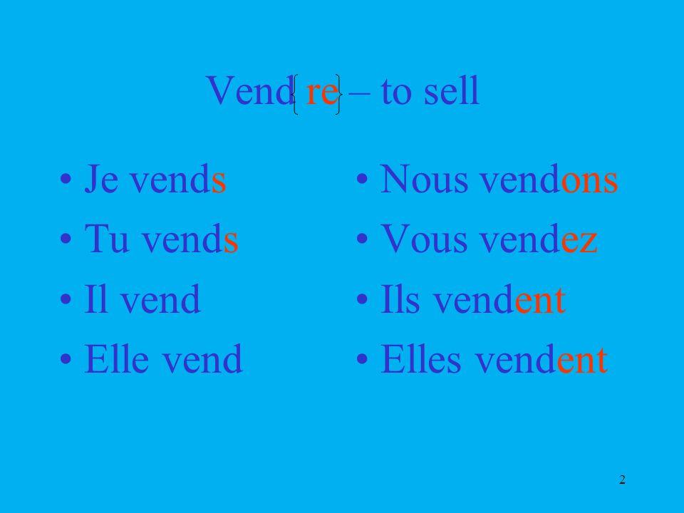 2 Vend re – to sell Je vends Tu vends Il vend Elle vend Nous vendons Vous vendez Ils vendent Elles vendent