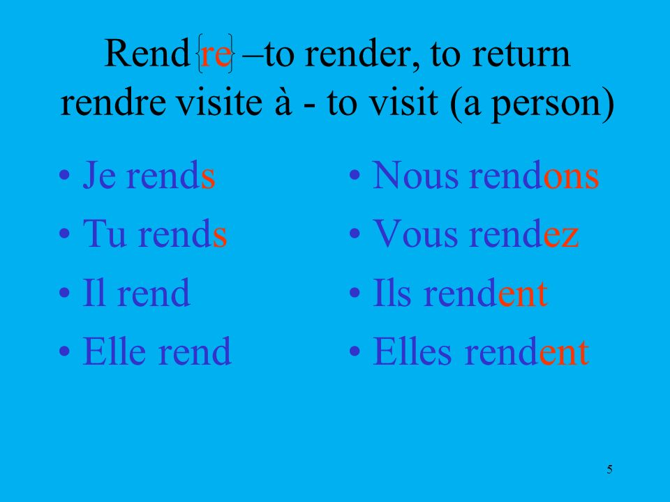 5 Rend re –to render, to return rendre visite à - to visit (a person) Je rends Tu rends Il rend Elle rend Nous rendons Vous rendez Ils rendent Elles r