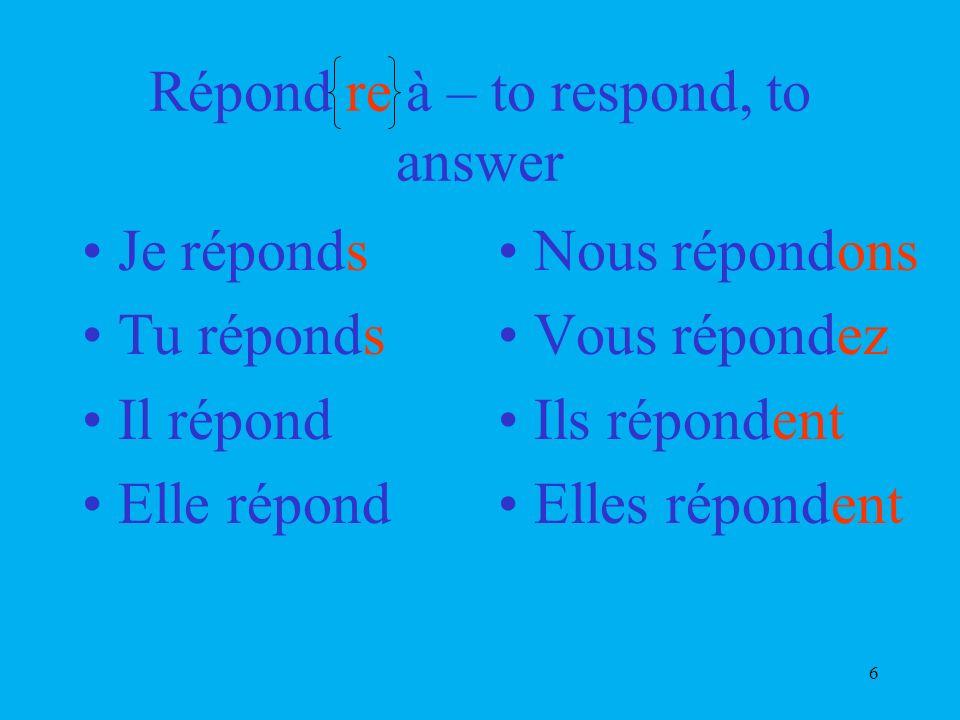 6 Répond re à – to respond, to answer Je réponds Tu réponds Il répond Elle répond Nous répondons Vous répondez Ils répondent Elles répondent