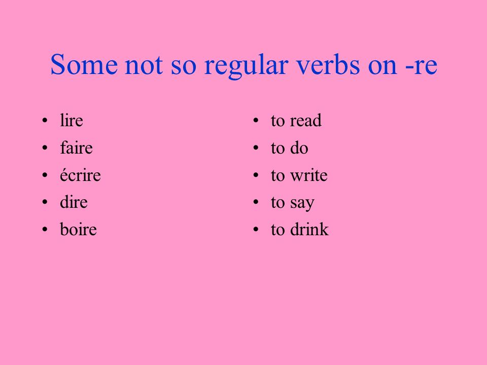 Some not so regular verbs on -re lire faire écrire dire boire to read to do to write to say to drink