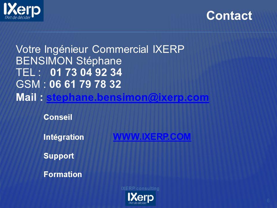 8 Contact IXERP consulting Votre Ingénieur Commercial IXERP BENSIMON Stéphane TEL : 01 73 04 92 34 GSM : 06 61 79 78 32 Mail : stephane.bensimon@ixerp.comstephane.bensimon@ixerp.com Conseil Intégration WWW.IXERP.COM WWW.IXERP.COM Support Formation