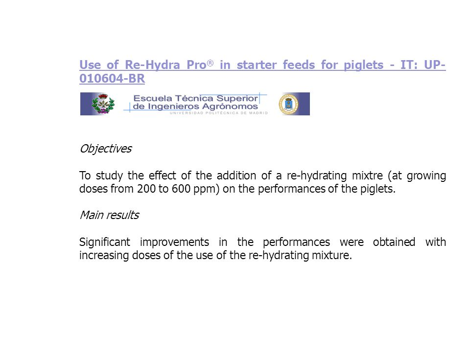 Use of Re-Hydra Pro ® in starter feeds for piglets - IT: UP- 010604-BR Objectives To study the effect of the addition of a re-hydrating mixtre (at gro
