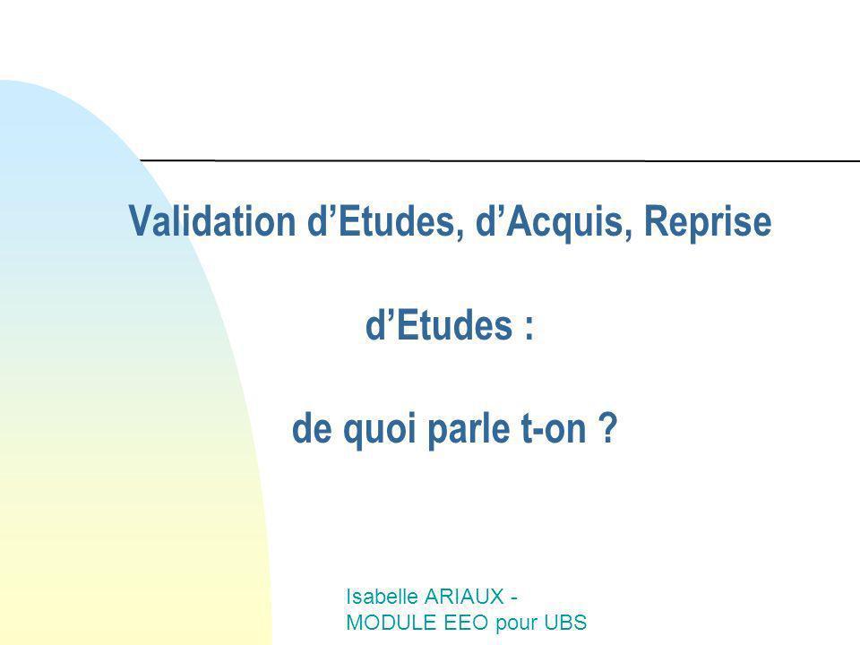 Isabelle ARIAUX - MODULE EEO pour UBS Validation dEtudes, dAcquis, Reprise dEtudes : de quoi parle t-on ?