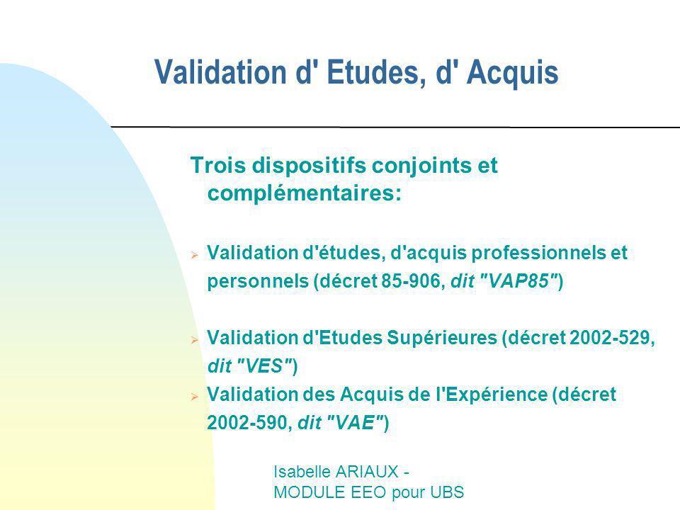 Isabelle ARIAUX - MODULE EEO pour UBS Validation d' Etudes, d' Acquis Trois dispositifs conjoints et complémentaires: Validation d'études, d'acquis pr