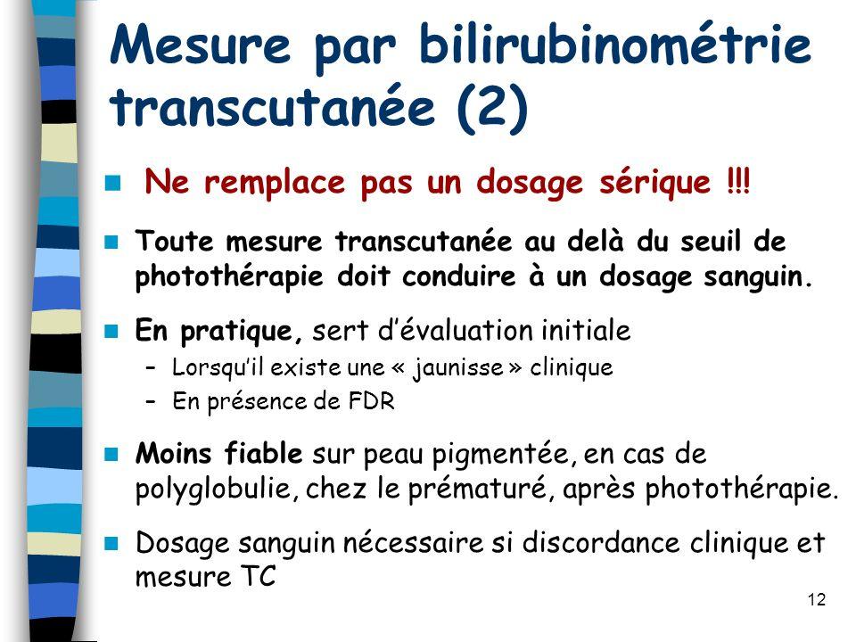12 Mesure par bilirubinométrie transcutanée (2) Ne remplace pas un dosage sérique !!! Toute mesure transcutanée au delà du seuil de photothérapie doit
