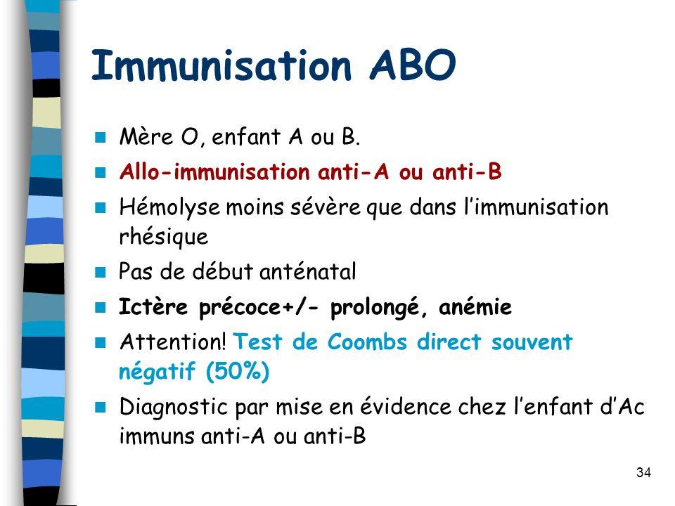 34 Immunisation ABO Mère O, enfant A ou B. Allo-immunisation anti-A ou anti-B Hémolyse moins sévère que dans limmunisation rhésique Pas de début antén