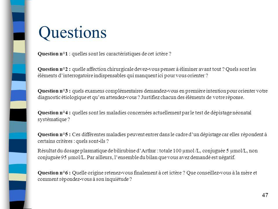47 Question n°1 : quelles sont les caractéristiques de cet ictère ? Question n°2 : quelle affection chirurgicale devez-vous penser à éliminer avant to