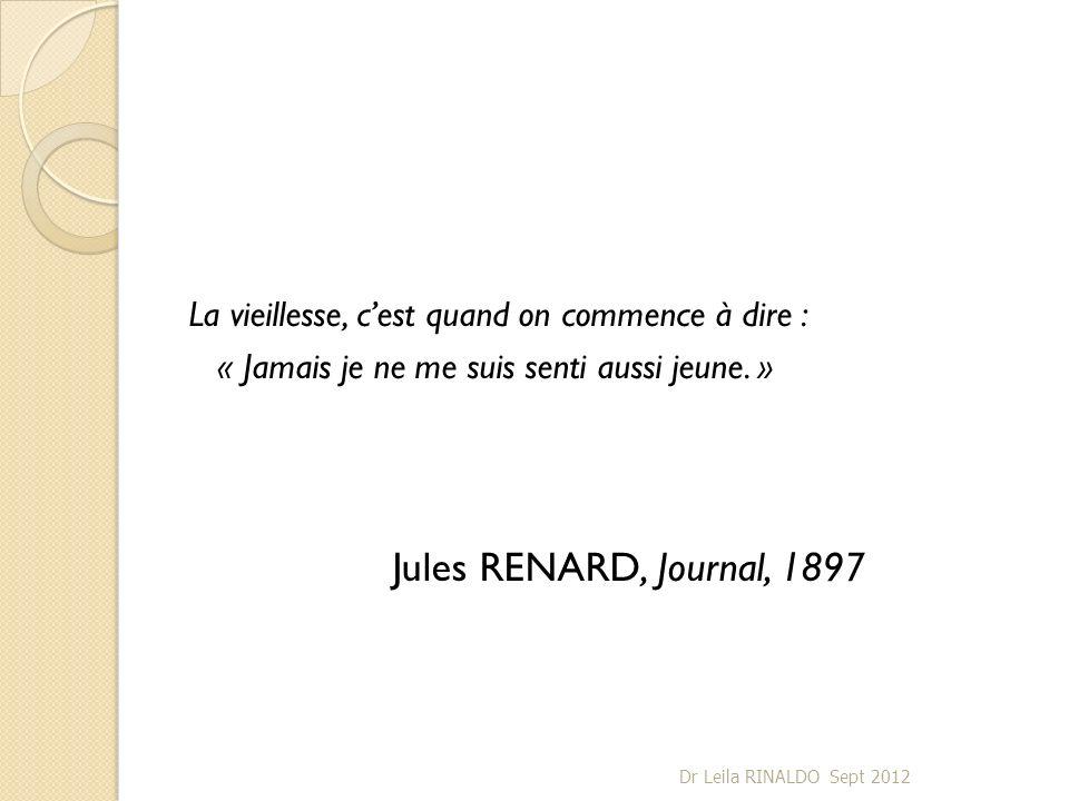 La vieillesse, cest quand on commence à dire : « Jamais je ne me suis senti aussi jeune. » Jules RENARD, Journal, 1897 Dr Leila RINALDO Sept 2012