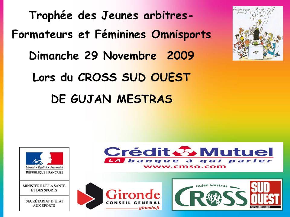 Trophée des Jeunes arbitres- Formateurs et Féminines Omnisports Dimanche 29 Novembre 2009 Lors du CROSS SUD OUEST DE GUJAN MESTRAS